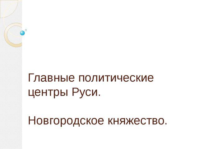 Главные политические центры Руси. Новгородское княжество.