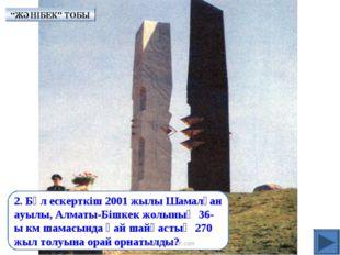 2. Бұл ескерткіш 2001 жылы Шамалған ауылы, Алматы-Бішкек жолының 36-ы км шама