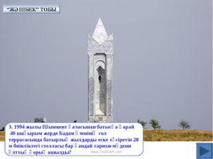 3. 1994 жылы Шымкент қаласынан батысқа қарай 40 шақырым жерде Бадам өзенінің