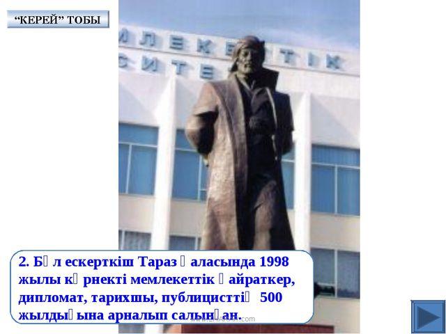 2. Бұл ескерткіш Тараз қаласында 1998 жылы көрнекті мемлекеттік қайраткер, ди...