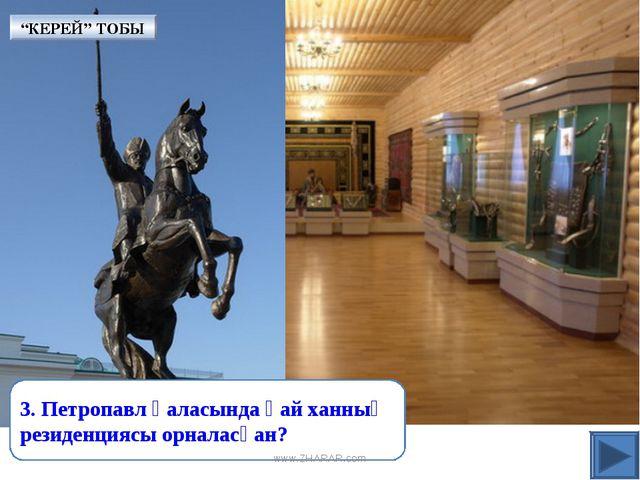 """3. Петропавл қаласында қай ханның резиденциясы орналасқан? """"КЕРЕЙ"""" ТОБЫ www.Z..."""