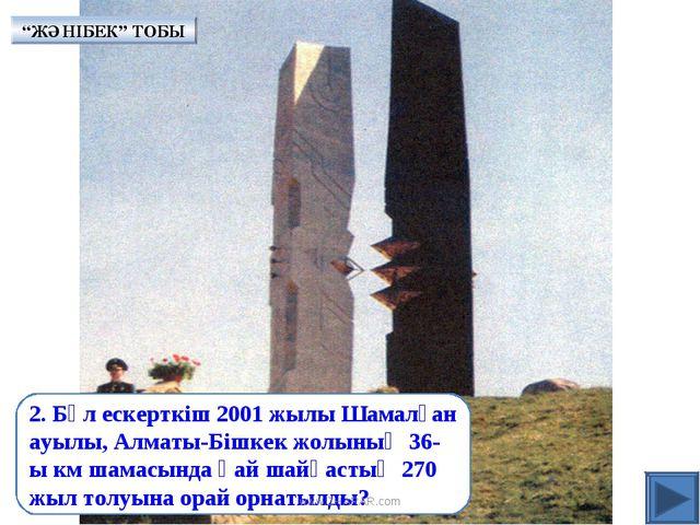 2. Бұл ескерткіш 2001 жылы Шамалған ауылы, Алматы-Бішкек жолының 36-ы км шама...