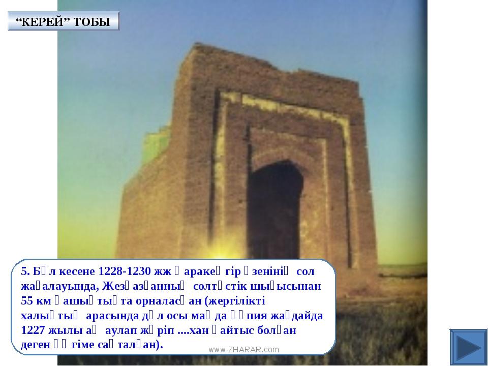 5. Бұл кесене 1228-1230 жж Қаракеңгір өзенінің сол жағалауында, Жезқазғанның...
