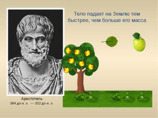 Аристотель 384 до н. э. — 322 до н. э. Тело падает на Землю тем быстрее, чем