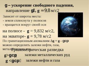на полюсе - g = 9,832 м/с2, на экваторе- g = 9,78 м/с2 По гравитационным аном