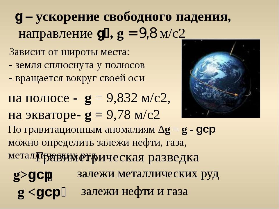 на полюсе - g = 9,832 м/с2, на экваторе- g = 9,78 м/с2 По гравитационным аном...