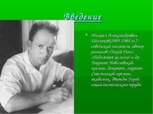 Введение Михаил Александрович Шолохов(1905-1984 гг.) - советский писатель, а
