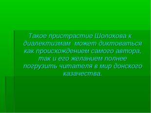 Такое пристрастие Шолохова к диалектизмам может диктоваться как происхождение