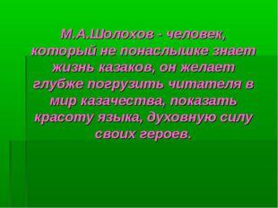 М.А.Шолохов - человек, который не понаслышке знает жизнь казаков, он желает