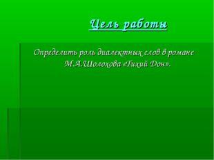 Цель работы Определить роль диалектных слов в романе М.А.Шолохова «Тихий Дон».