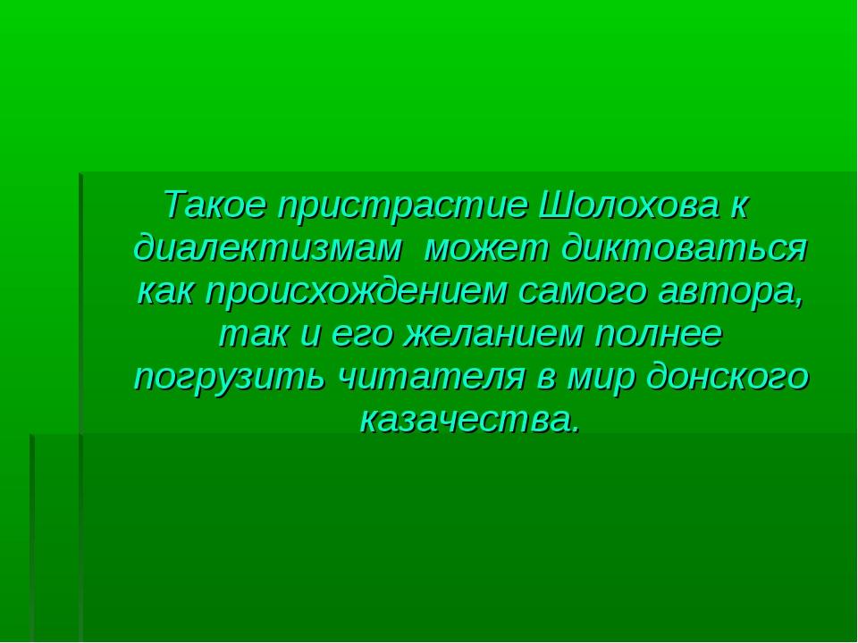 Такое пристрастие Шолохова к диалектизмам может диктоваться как происхождение...