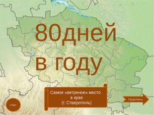 80дней в году ответ Самое «ветреное» место в крае (г. Ставрополь) Продолжить