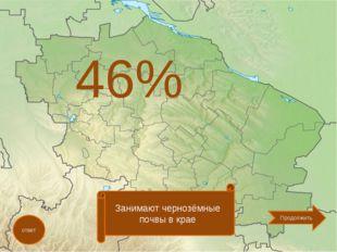 46% ответ Занимают чернозёмные почвы в крае Продолжить