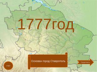 1777год ответ Основан город Ставрополь Продолжить