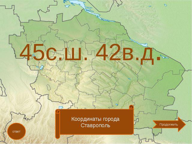 45с.ш. 42в.д. ответ Координаты города Ставрополь Продолжить