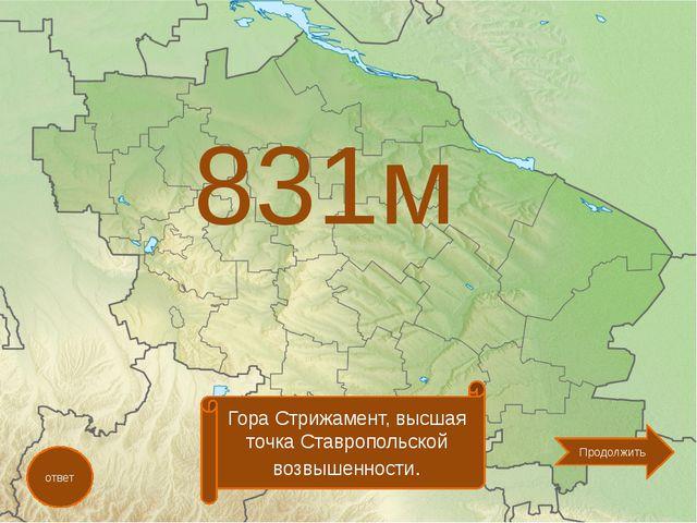 831м ответ Гора Стрижамент, высшая точка Ставропольской возвышенности. Продо...