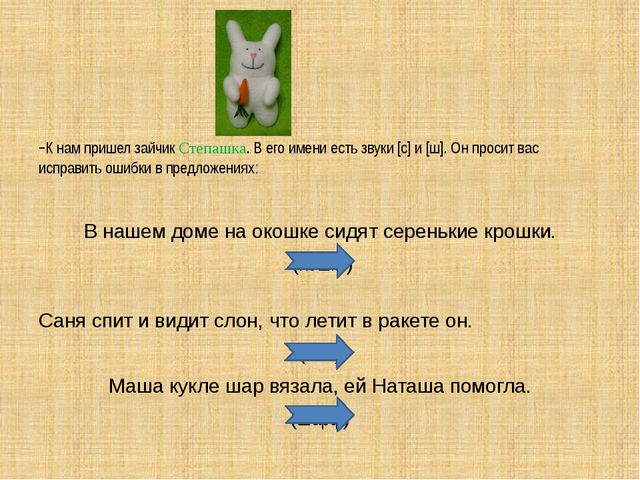 -К нам пришел зайчик Степашка. В его имени есть звуки [c] и [ш]. Он просит ва...