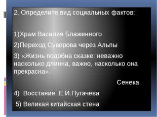2. Определите вид социальных фактов: 1)Храм Василия Блаженного 2)Переход Суво