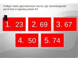 Найди такие двухзначные числа, где произведение десятков и единиц равна 54