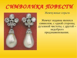 СИМВОЛИКА ПОВЕСТИ Жемчужные серьги Жемчуг издавна являлся символом, с одной с