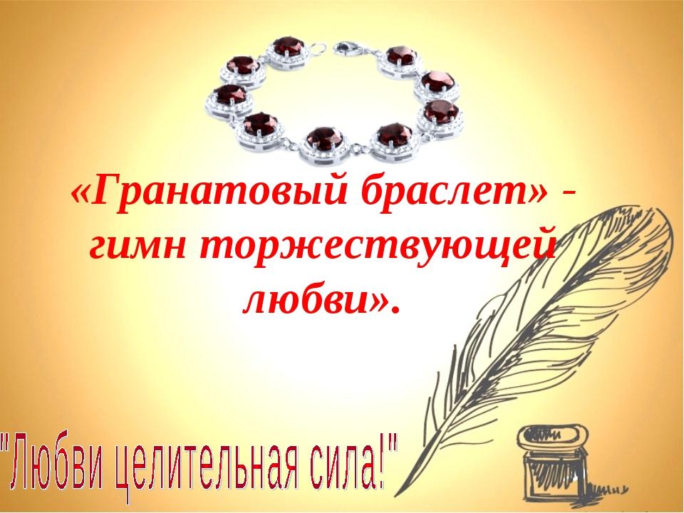 «Гранатовый браслет» - гимн торжествующей любви».