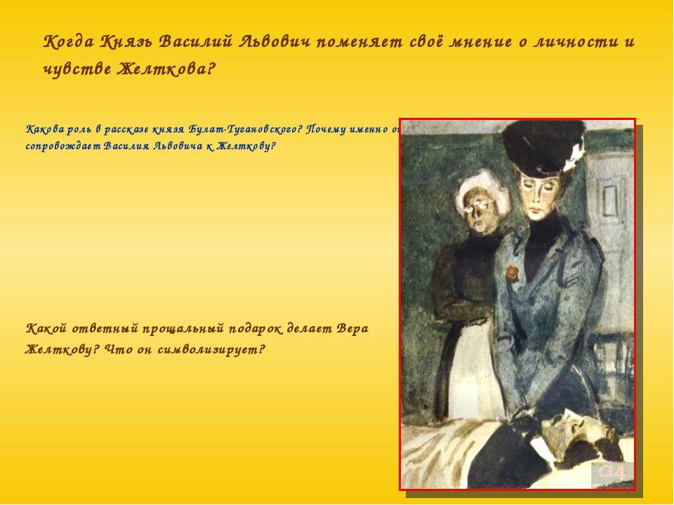 Когда Князь Василий Львович поменяет своё мнение о личности и чувстве Желтков...