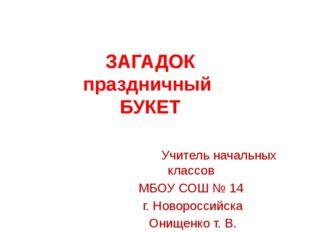 ЗАГАДОК праздничный БУКЕТ Учитель начальных классов МБОУ СОШ № 14 г. Новоросс