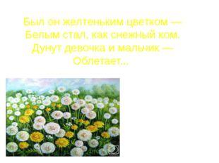 Был он желтеньким цветком — Белым стал, как снежный ком. Дунут девочка и маль