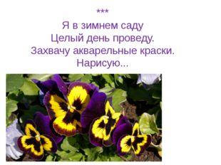 *** Я в зимнем саду Целый день проведу. Захвачу акварельные краски. Нарисую...