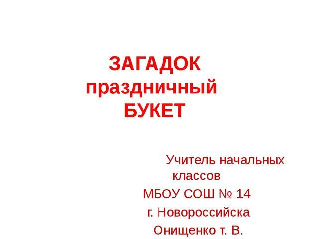 ЗАГАДОК праздничный БУКЕТ Учитель начальных классов МБОУ СОШ № 14 г. Новоросс...