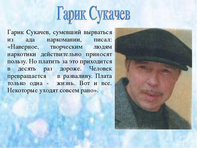 Гарик Сукачев, сумевший вырваться из ада наркомании, писал: «Наверное, творче...