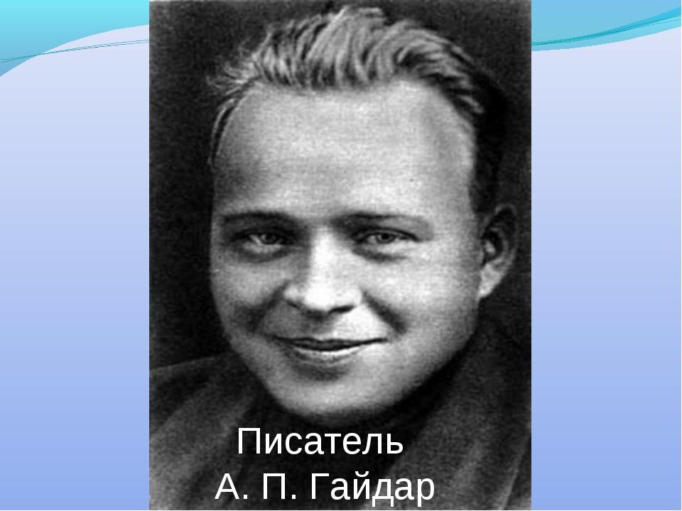 Писатель А. П. Гайдар
