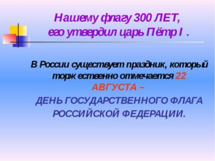 Нашему флагу 300 ЛЕТ, его утвердил царь Пётр I . В России существует праздник