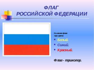 ФЛАГ РОССИЙСКОЙ ФЕДЕРАЦИИ На нашем флаге три цвета: Белый. Синий. Красный. Фл