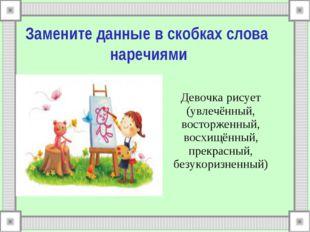 Замените данные в скобках слова наречиями Девочка рисует (увлечённый, востор