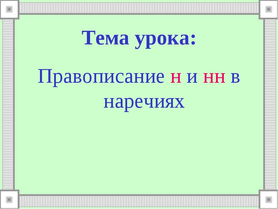 Тема урока: Правописание н и нн в наречиях