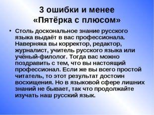 3 ошибки и менее «Пятёрка с плюсом» Столь доскональное знание русского языка