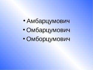 Амбарцумович Омбарцумович Омборцумович