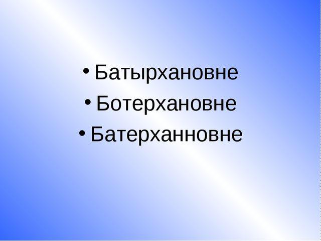 Батырхановне Ботерхановне Батерханновне