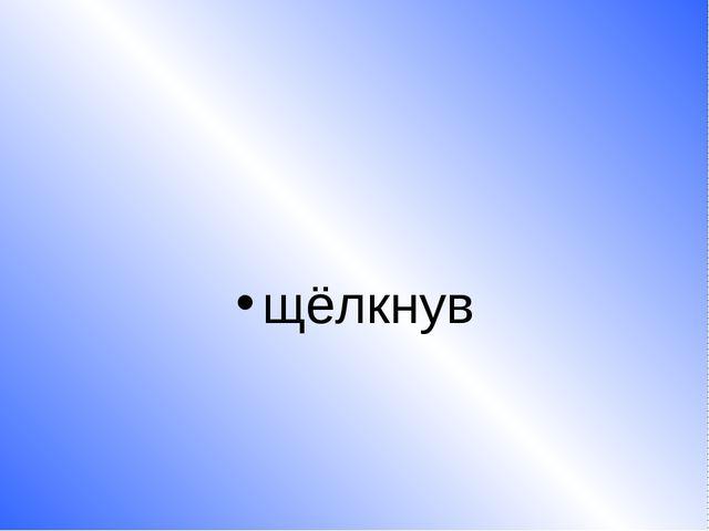 щёлкнув