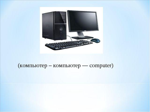 (компьютер – компьютер — computer)