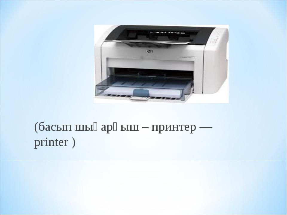 (басып шығарғыш – принтер — printer )