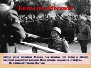 Гитлер хотел захватить Москву. Он полагал, что войдя в Москву, советский наро