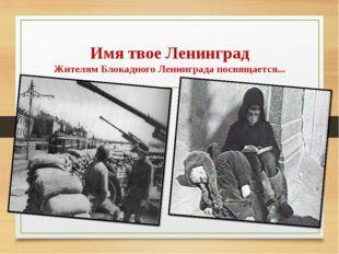 Имя твое Ленинград Жителям Блокадного Ленинграда посвящается...