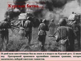 50 дней шли ожесточенные бои на земле и в воздухе на Курской дуге. 12 июля по