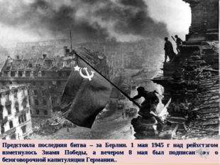 Предстояла последняя битва – за Берлин. 1 мая 1945 г над рейхстагом взметнуло