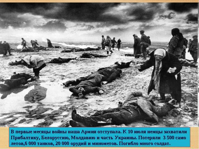 В первые месяцы войны наша Армия отступала. К 10 июля немцы захватили Прибалт...