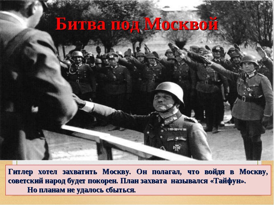 Гитлер хотел захватить Москву. Он полагал, что войдя в Москву, советский наро...