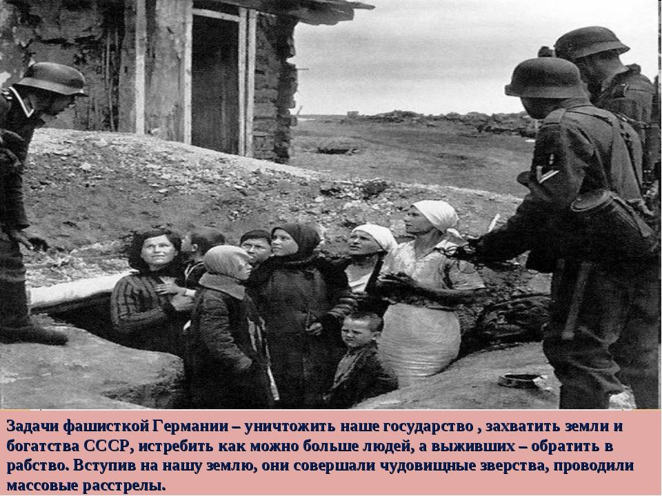 Задачи фашисткой Германии – уничтожить наше государство , захватить земли и б...