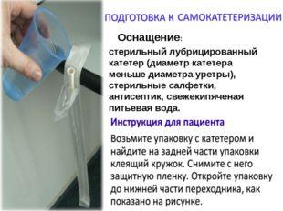 Оснащение: стерильный лубрицированный катетер (диаметр катетера меньше диамет
